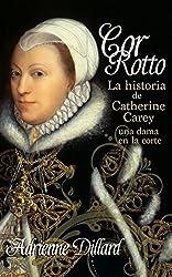 Cor Rotto: La historia de Catherine Carey, una dama en la corte (Spanish Edition)