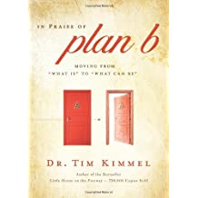 In Praise of Plan B: Moving From 'What Is' to 'What Can Be' by Tim Kimmel (2010-12-27)