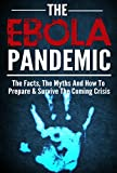 Ebola :Ebola Pandemic Survial Guide :The Ebola Virus, The Facts, The Myths And How To Prepare & Survive The Coming Ebola Crisis -Ebola Pandemic Kit,Ebola survival guide,Ebola Virus, Ebola Outbreak- -