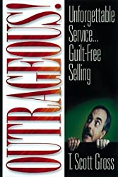 Outrageous!: Unforgettable Service...Guilt-Free Selling by T. Scott Gross (1998-06-11)