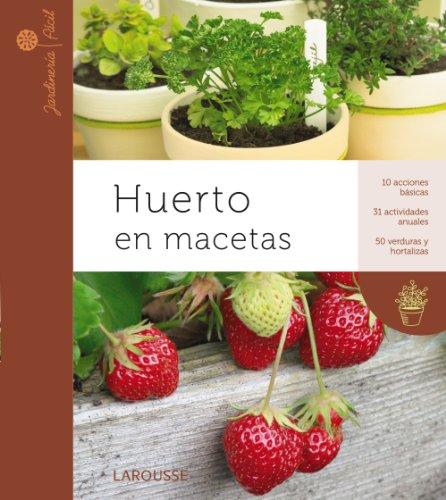 Huerto en macetas (Larousse - Libros Ilustrados/ Prácticos - Ocio Y Naturaleza - Jardinería - Colección Jardinería Fácil) por Aa.Vv.