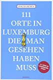 111 Orte in Luxemburg, die man gesehen haben muss: Reiseführer - Joscha Remus