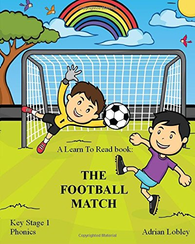 A Learn To Read book: The Football Match: A Key Stage 1 Phonics children's soccer adventure book.  Assists with reading, writing and numeracy.  Links school and home learning.: Volume 1 (Match Books)