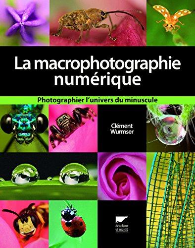 La macrophotographie numérique. Photographier l'univers du minuscule par Clement Wurmser