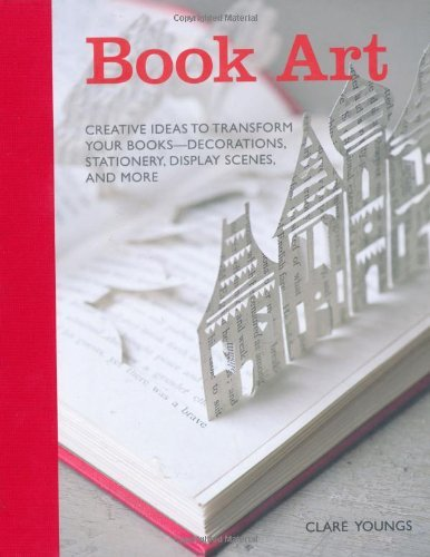 Book Art: Creative ideas to transform your books decorations, stationery, display scenes, and more by Claire Youngs (19-Sep-2012) Hardcover