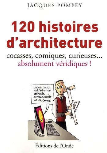 120 histoires d'architecture cocasses, comiques, curieuses. absolument véridiques !