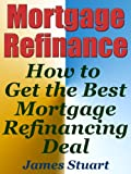 Mortgage Refinance: How to Get the Best Mortgage Refinancing Deal