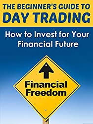 Day Trading Made Easy - How to Invest for Your Financial Future (Stock Market for Dummies, Stocks for Beginners, Day Trading, Options Trading, Stock Trading, ... Investing, Stock Market) (English Edition)