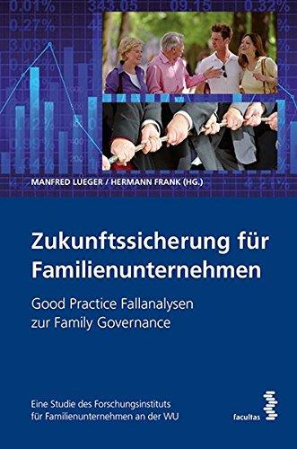 Zukunftssicherung für Familienunternehmen: Good Practice Fallanalysen zur Family Governance. Eine Studie des Forschungsinstituts für Familienunternehmen an der WU