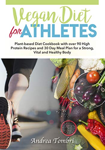 Vegan Diet For Athletes: Plant-based Diet Cookbook with over 90 High Protein Recipes and 30 Day Meal Plan for a Strong, Vital and Healthy Body (English Edition)