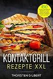 Kontaktgrill Rezepte XXL: 100 leckere und einfache Rezepte für Fisch, Fleisch, Kartoffeln, Gemüse, Sandwich, Brot und mehr – Das große Kontaktgrill Rezeptbuch