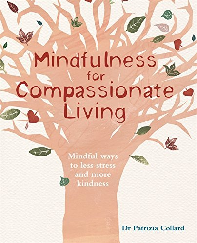 Mindfulness for Compassionate Living: Mindful ways to less stress and more kindness by Dr Patrizia Collard (2014-08-04)
