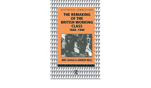 the remaking of the british working class 1840 1940 savage mike miles andrew