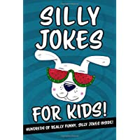 Silly Jokes For Kids - Hundreds Of Really Funny, Silly Jokes Inside!: Hilarious Joke Book For Kids Ages 6, 7, 8, 9, 10, 11 & 12! What A Great Gift! (Silly Joke Book Gift Ideas)