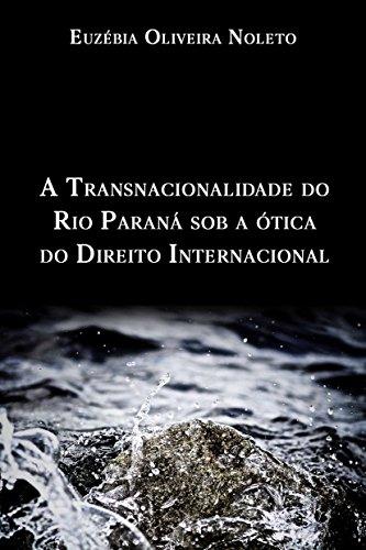 A transnacionalidade do Rio Paraná sob a ótica do Direito Internacional (Portuguese Edition) por Euzébia Noleto