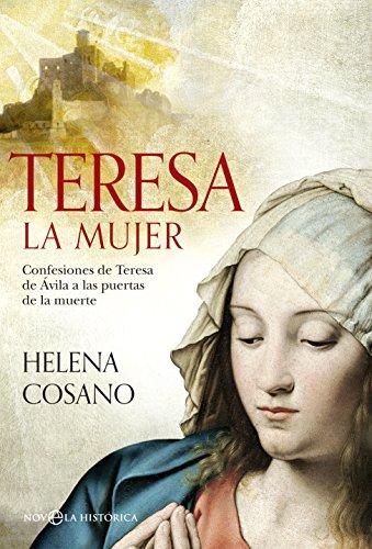 Teresa, la mujer : confesiones de Teresa de Ávila a las puertas de la muerte por Helena Cosano Nuño