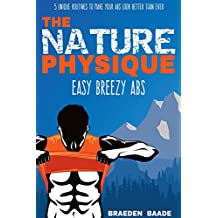 The Nature Physique: Easy Breezy Abs: (The #1 Guide on How to Easily Achieve a Six Pack) (Nature Physique Fitness Book 2) (English Edition)