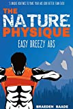 The Nature Physique: Easy Breezy Abs: (The #1 Guide on How to Easily Achieve a Six Pack) (Nature Physique Fitness Book 2)