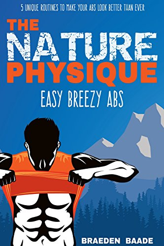 The Nature Physique: Easy Breezy Abs: (The #1 Guide on How to Easily Achieve a Six Pack) (English Edition) por Braeden Baade