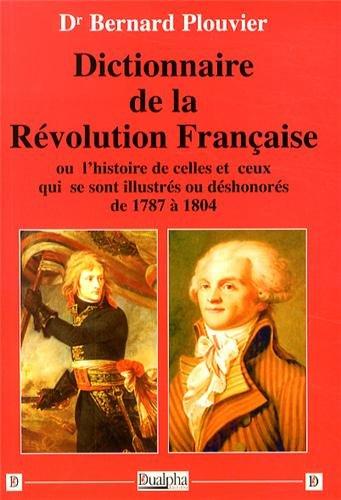 Dictionnaire de la Rvolution franaise : Ou l'histoire de celles et ceux qui se sont illustrs ou dshonors de 1787  1804
