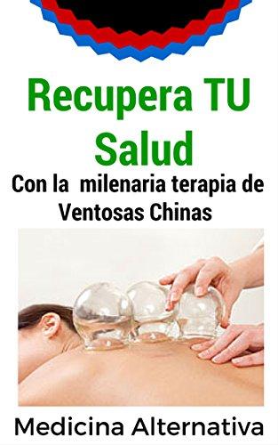 Recupera tu salud: Con la milenaria terapia de las ventosas chinas. por Medicina Alternativa