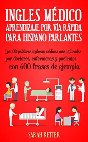 INGLES MEDICO: APRENDIZAJE POR VIA RAPIDA PARA ANGLO PARLANTES: Las 100 palabras inglesas médicas más utilizadas por doctores, enfermeras y pacientes con 600 frases de ejemplo. (English Edition)