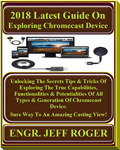2018 Latest Guide On Exploring  Chromecast Device: Unlocking The Secrets Tips & Tricks Of Exploring The True Capabilities, Functionalities & Potentialities ... Of Chromecast... (English Edition)
