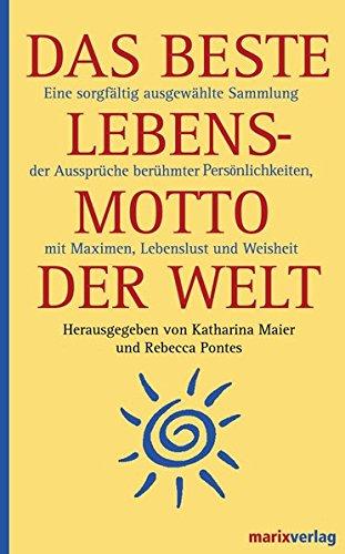 Das beste Lebensmotto der Welt: Eine sorgfältig ausgewählte Sammlung der Aussprüche berühmter Persönlichkeiten, mit Maximen, Lebenslust und Weisheit