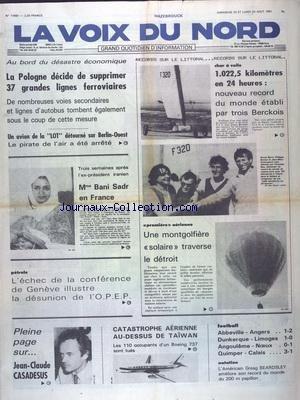 VOIX DU NORD (LA) [No 11550] du 23/08/1981 - AU BORD DU DESASTRE ECONOMIQUE - LA POLOGNE DECIDE DE SUPPRIMER 37 GRANDES LIGNES FERROVIAIRES - UN AVION DE LA LOT DETOURNE SUR BERLIN-OUEST - MME BANI SADR EN FRANCE - 1ERE AERIENNE - UNE MONTGOLFIERE SOLIAIRE TRAVERSE LE DETROIT - LES SPORTS - CHAR A VOILE - FOOT - NATATION - CATASTROPHE AERIENNE AU-DESSUS DE TAIWAN - JEAN-CLAUDE CASADESUS par Collectif