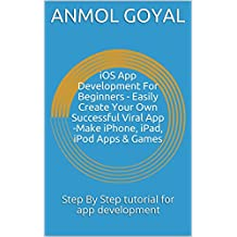 iOS App Development For Beginners - Easily Create Your Own Successful Viral App -Make iPhone, iPad, iPod Apps & Games: Step By Step tutorial for app development (English Edition)