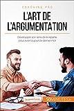 L'art de l'argumentation: Développer son sens de la répartie pour avoir toujours le dernier mot (Coaching pro t. 33)