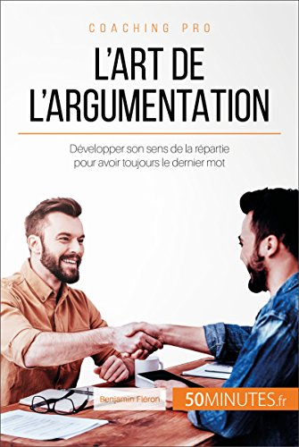 L'art de l'argumentation: Développer son sens de la répartie pour avoir toujours le dernier mot (Coaching pro t. 33) (French Edition)