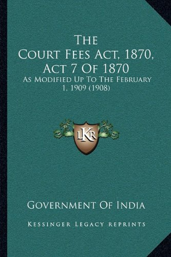 The Court Fees ACT, 1870, ACT 7 of 1870: As Modified Up to the February 1, 1909 (1908)