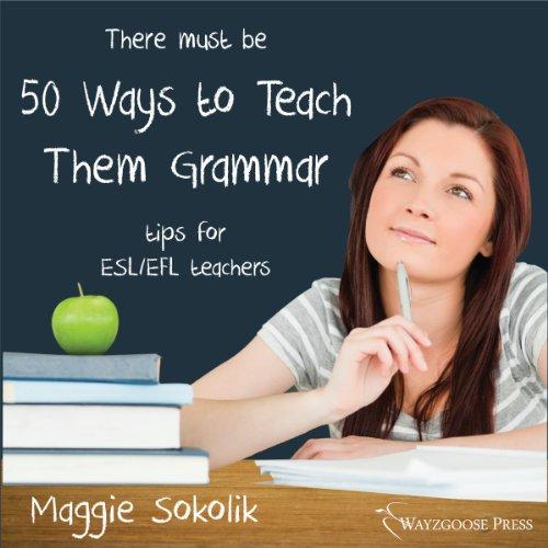 Fifty Ways to Teach Them Grammar: Tips for ESL/EFL Teachers