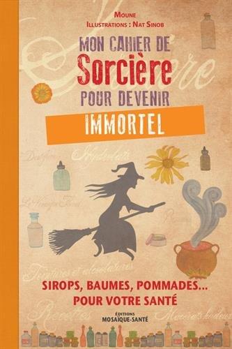 Mon cahier de Sorcière pour devenir immortel : Sirops, baumes, pommades... pour votre santé