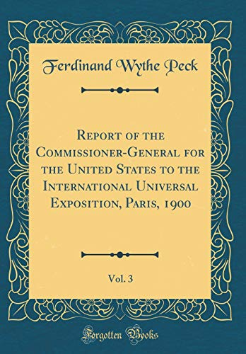 Report of the Commissioner-General for the United States to the International Universal Exposition, Paris, 1900, Vol. 3 (Classic Reprint) por Ferdinand Wythe Peck