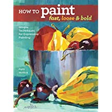 How to Paint Fast, Loose & Bold: Simple Techniques for Expressive Painting
