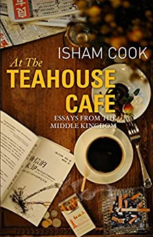 At the Teahouse Cafe: Essays from the Middle Kingdom (English Edition)