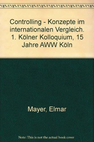 Controlling - Konzepte im internationalen Vergleich. 1. Kölner Kolloquium, 15 Jahre AWW Köln