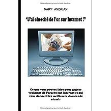 J'ai cherché de l'or sur Internet - Ce Que Vous Pouvez Faire Pour Gagner De L'Argent Sur Internet Et Qui Vous Donnent Les Meilleures Chances De Réussir
