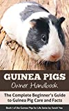Guinea Pigs Owner Handbook: The Complete Beginner's Guide to Guinea Pig Care and Facts (How to Care for Guinea Pigs, Guinea Pig Facts Book 1)
