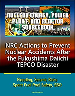 Nuclear Energy, Power Plant, And Reactor Sourcebook: Nrc Actions To Prevent Nuclear Accidents After The Fukushima Daiichi Tepco Disaster - Flooding, Seismic ... Fuel Pool Safety, Sbo por U.s. Government epub