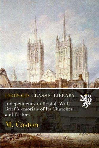 Independency in Bristol: With Brief Memorials of Its Churches and Pastors por M. Caston
