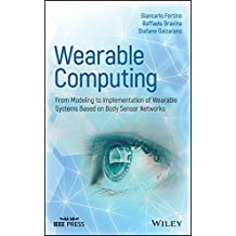Wearable Computing: From Modeling to Implementation of Wearable Systems based on Body Sensor Networks (Wiley - IEEE)