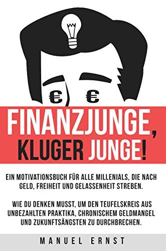 Finanzjunge, kluger Junge! Ein Motivationsbuch für Millenials, die nach Geld, Freiheit und Gelassenheit streben.: Wie du denken musst, um den Teufelskreis aus chronischem Geldmangel zu durchbrechen.