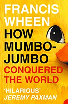 How Mumbo-Jumbo Conquered the World: A Short History of Modern Delusions by [Wheen, Francis]