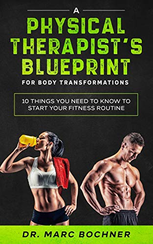 A Physical Therapist's Blueprint For Body Transformations: 10 Things YOU Need To Know To Start Your Fitness Routine