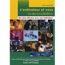 L'ordinateur et vous, la réconciliation : être plus efficace avec son ordinateur : Le guide indispensable pour mieux travailler dans la Société de l'Information