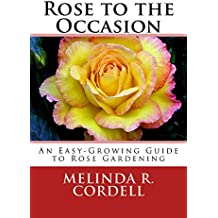 Rose to the Occasion: An Easy-Growing Guide to Rose Gardening, Roses, Growing Roses, Antique Roses, Old Garden Roses, Gardening Tips, Organic Roses, Also ... Garden Series Book 2) (English Edition)