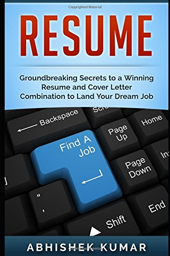 Resume: Groundbreaking Secrets to a Winning Resume and Cover Letter Combination to Land Your Dream Job: Volume 1 (A Guide to Career Planning, ... Resume Writing to Stand Out from the Crowd)